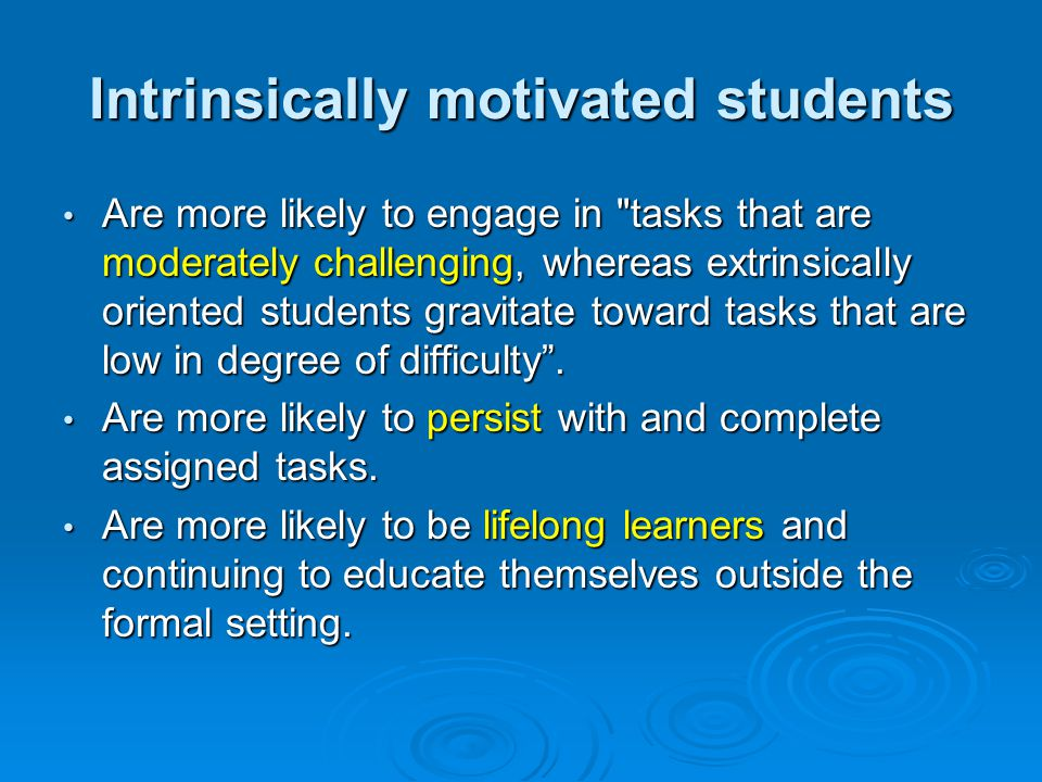 Intrinsically motivated students Are more likely to engage in tasks that are moderately challenging, whereas extrinsically oriented students gravitate toward tasks that are low in degree of difficulty .