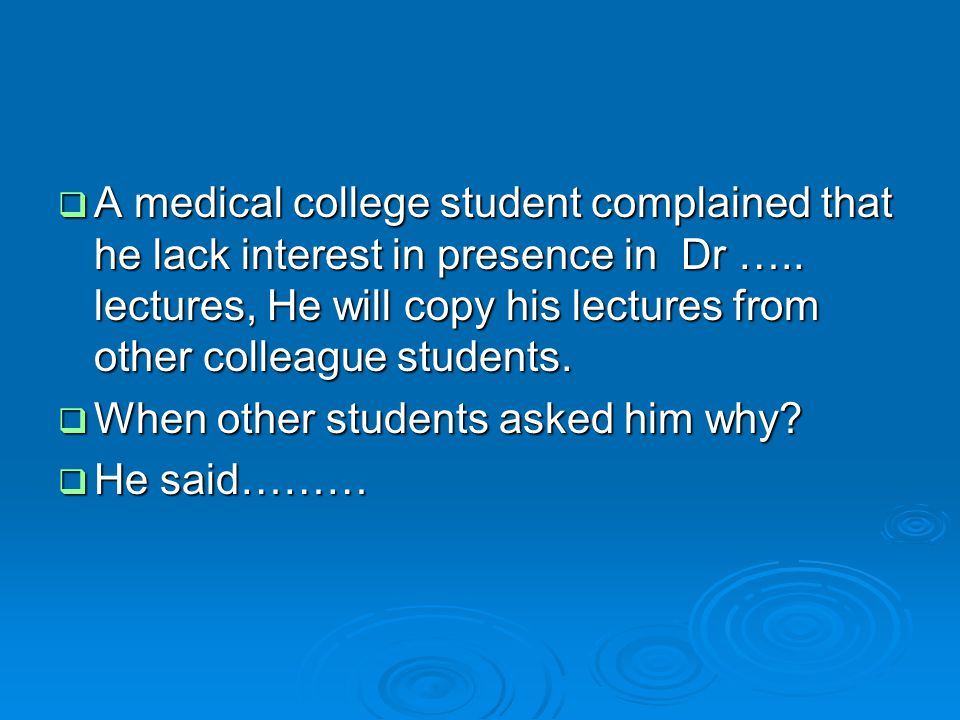  A medical college student complained that he lack interest in presence in Dr ….. lectures, He will copy his lectures from other colleague students.