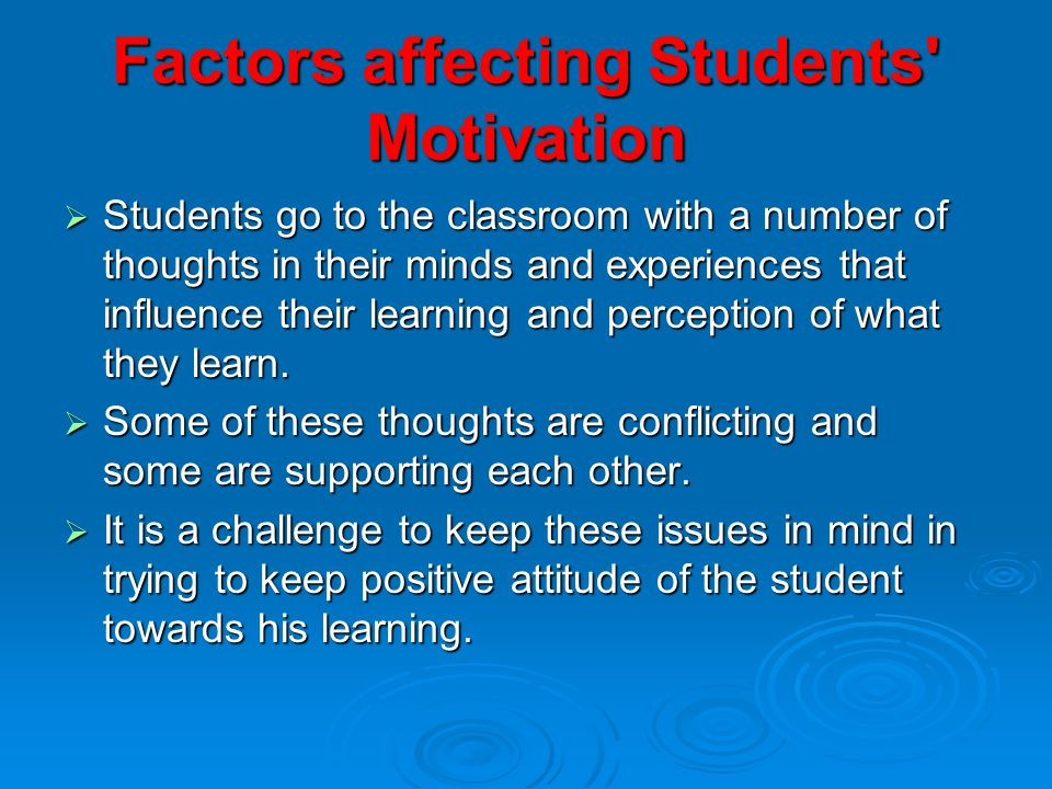 Factors affecting Students Motivation  Students go to the classroom with a number of thoughts in their minds and experiences that influence their learning and perception of what they learn.