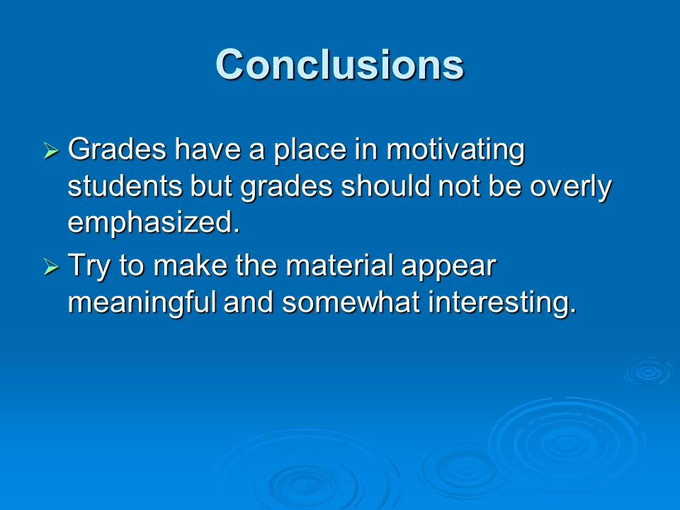 Conclusions  Grades have a place in motivating students but grades should not be overly emphasized.  Try to make the material appear meaningful and
