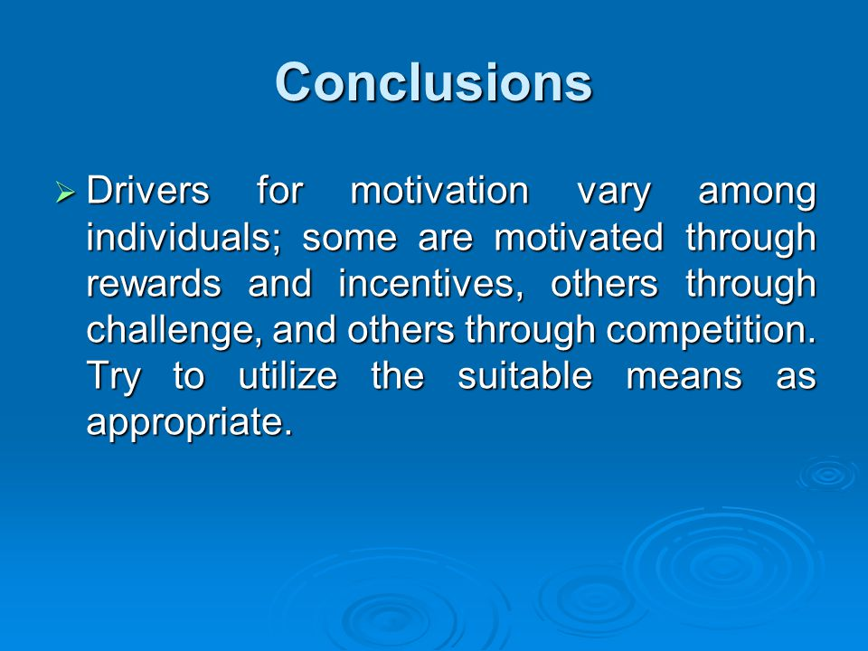 Conclusions  Drivers for motivation vary among individuals; some are motivated through rewards and incentives, others through challenge, and others through competition.