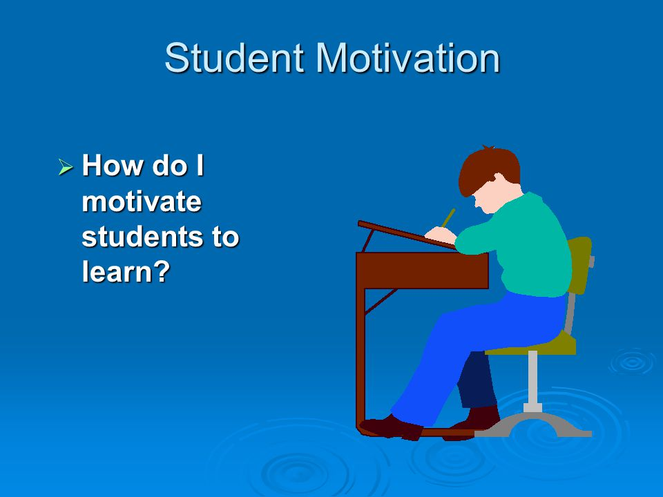 Student Motivation  How do I motivate students to learn?