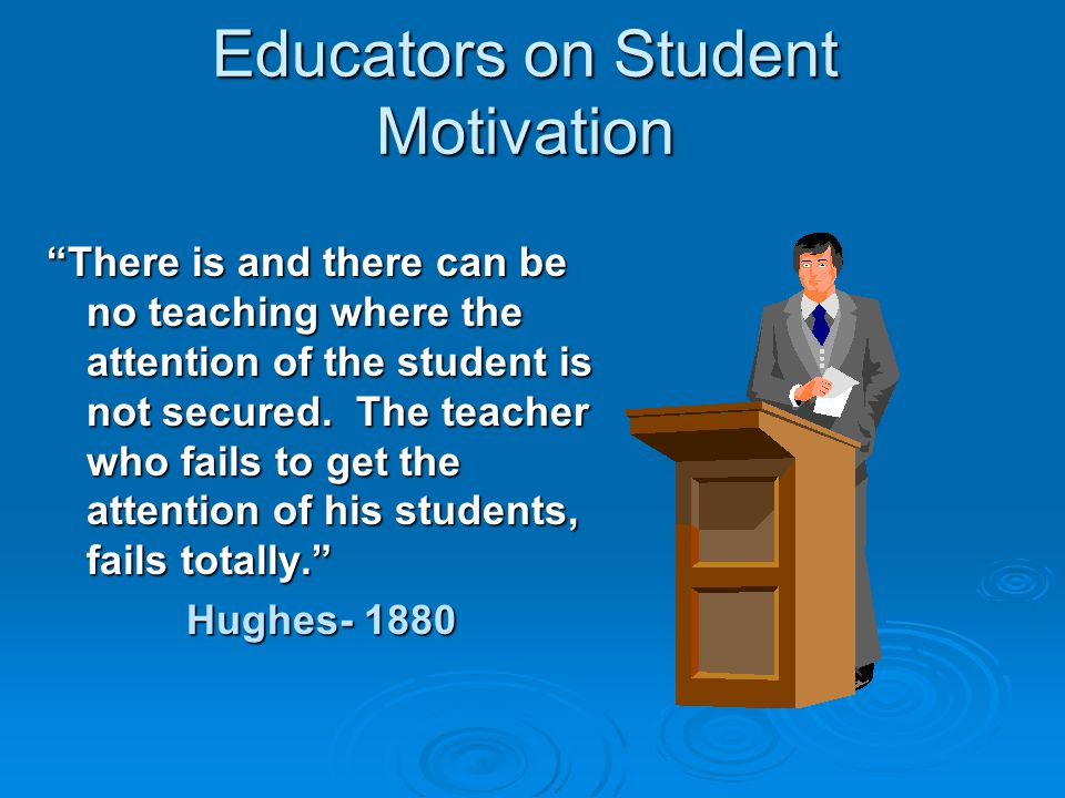 Educators on Student Motivation There is and there can be no teaching where the attention of the student is not secured.