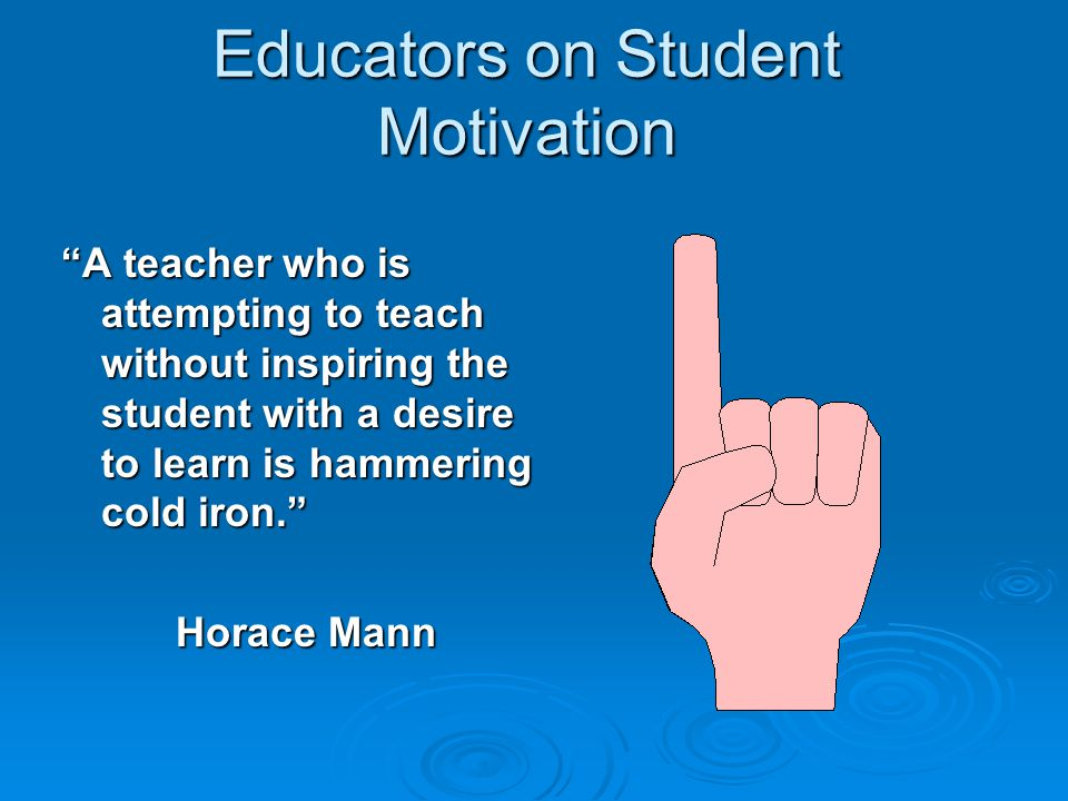 "Educators on Student Motivation ""A teacher who is attempting to teach without inspiring the student with a desire to learn is hammering cold iron."" Ho"