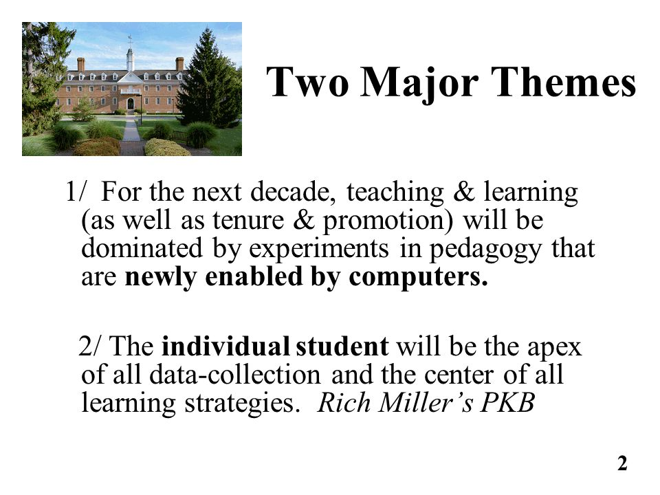 Two Major Themes 1/ For the next decade, teaching & learning (as well as tenure & promotion) will be dominated by experiments in pedagogy that are newly enabled by computers.