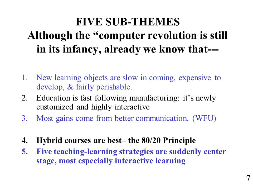 FIVE SUB-THEMES Although the computer revolution is still in its infancy, already we know that--- 1.New learning objects are slow in coming, expensive to develop, & fairly perishable.