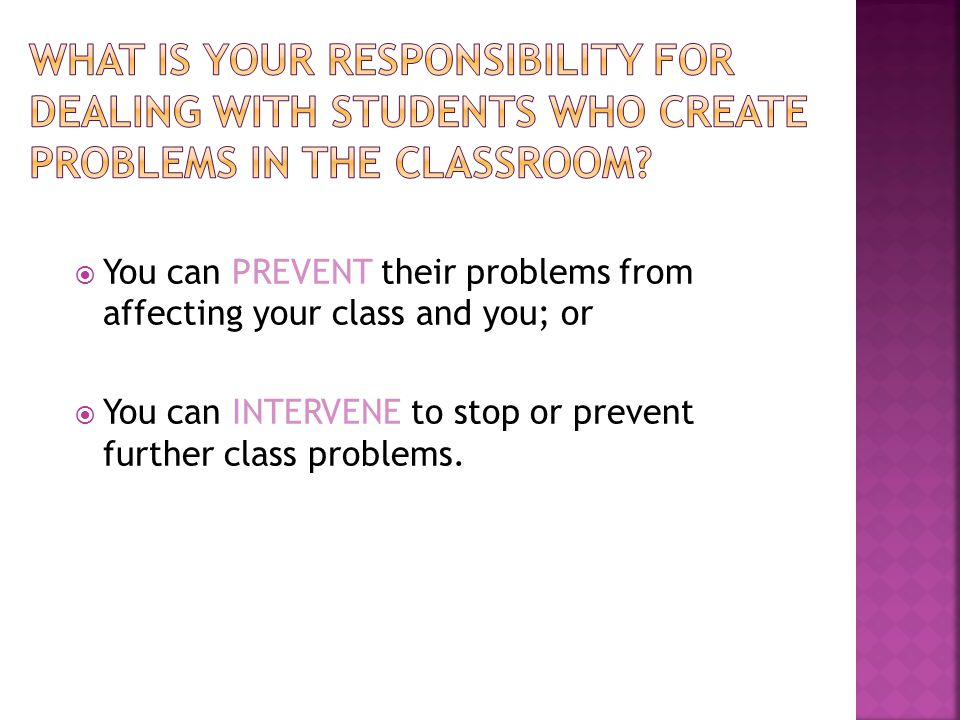  You can PREVENT their problems from affecting your class and you; or  You can INTERVENE to stop or prevent further class problems.