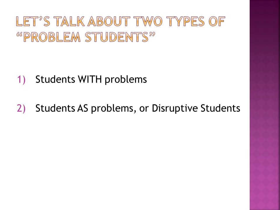 1)Students WITH problems 2)Students AS problems, or Disruptive Students
