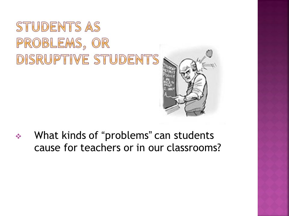  What kinds of problems can students cause for teachers or in our classrooms