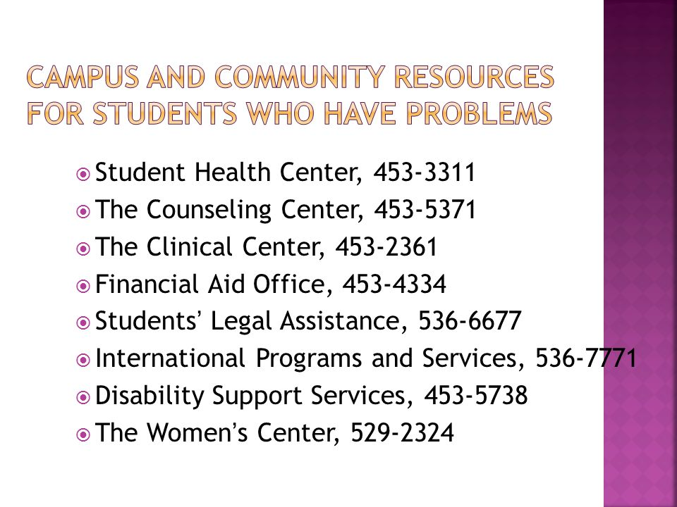  Student Health Center,  The Counseling Center,  The Clinical Center,  Financial Aid Office,  Students' Legal Assistance,  International Programs and Services,  Disability Support Services,  The Women's Center,