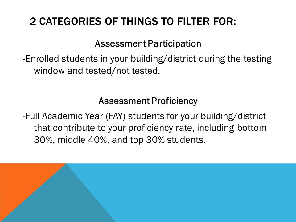 2 CATEGORIES OF THINGS TO FILTER FOR: Assessment Participation -Enrolled students in your building/district during the testing window and tested/not tested.
