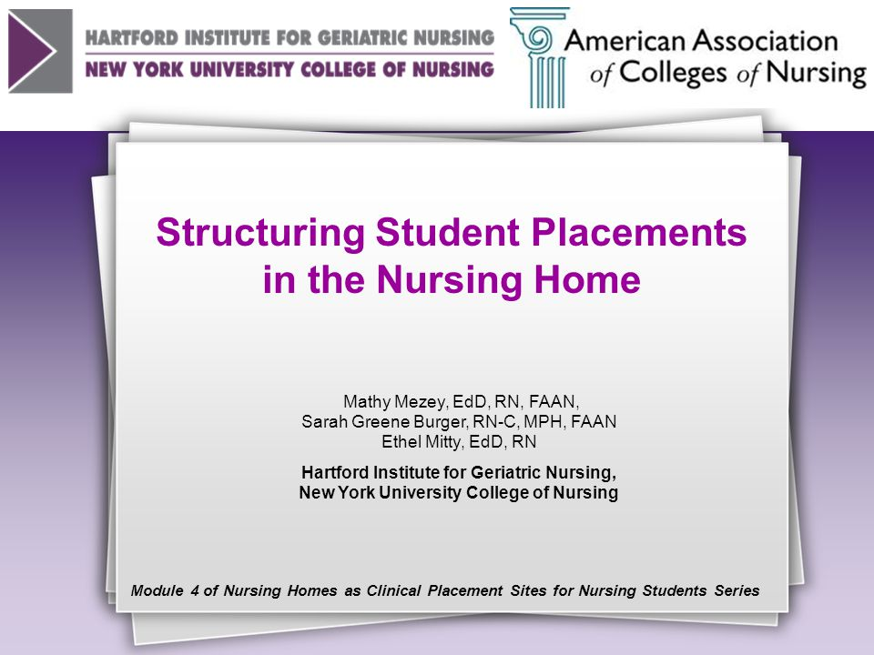 Structuring Student Placements in the Nursing Home Mathy Mezey, EdD, RN, FAAN, Sarah Greene Burger, RN-C, MPH, FAAN Ethel Mitty, EdD, RN Hartford Institute for Geriatric Nursing, New York University College of Nursing Module 4 of Nursing Homes as Clinical Placement Sites for Nursing Students Series