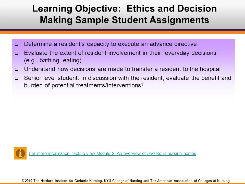 © 2010 The Hartford Institute for Geriatric Nursing, NYU College of Nursing and The American Association of Colleges of Nursing  Determine a resident's capacity to execute an advance directive  Evaluate the extent of resident involvement in their everyday decisions (e.g., bathing; eating)  Understand how decisions are made to transfer a resident to the hospital  Senior level student: In discussion with the resident, evaluate the benefit and burden of potential treatments/interventions 1 Learning Objective: Ethics and Decision Making Sample Student Assignments For more information click to view Module 2: An overview of nursing in nursing homes