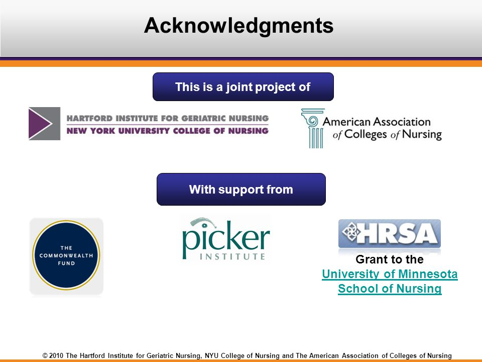 © 2010 The Hartford Institute for Geriatric Nursing, NYU College of Nursing and The American Association of Colleges of Nursing Acknowledgments This is a joint project of With support from Grant to the University of Minnesota School of Nursing