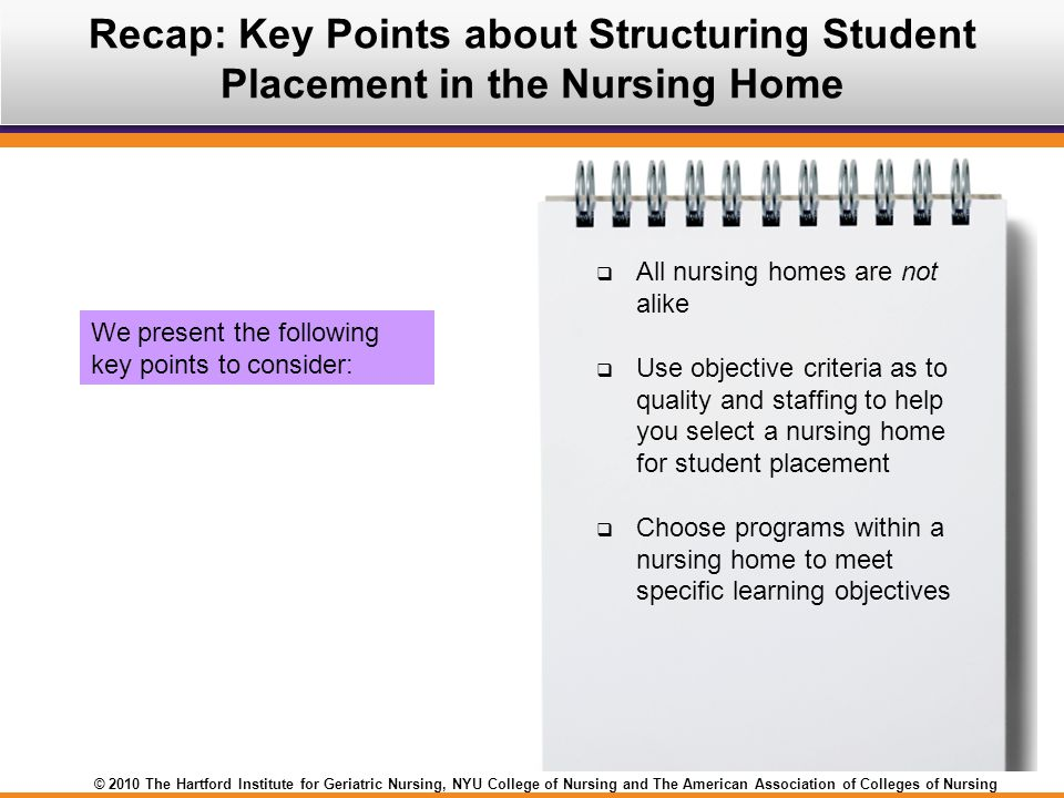 © 2010 The Hartford Institute for Geriatric Nursing, NYU College of Nursing and The American Association of Colleges of Nursing Recap: Key Points about Structuring Student Placement in the Nursing Home  All nursing homes are not alike  Use objective criteria as to quality and staffing to help you select a nursing home for student placement  Choose programs within a nursing home to meet specific learning objectives We present the following key points to consider: