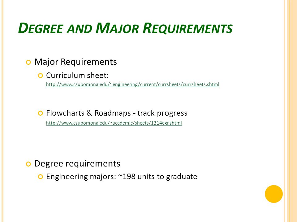 D EGREE AND M AJOR R EQUIREMENTS Major Requirements Curriculum sheet: http://www.csupomona.edu/~engineering/current/currsheets/currsheets.shtml http://www.csupomona.edu/~engineering/current/currsheets/currsheets.shtml Flowcharts & Roadmaps - track progress http://www.csupomona.edu/~academic/sheets/1314egr.shtml Degree requirements Engineering majors: ~198 units to graduate