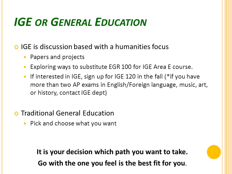IGE OR G ENERAL E DUCATION IGE is discussion based with a humanities focus Papers and projects Exploring ways to substitute EGR 100 for IGE Area E course.