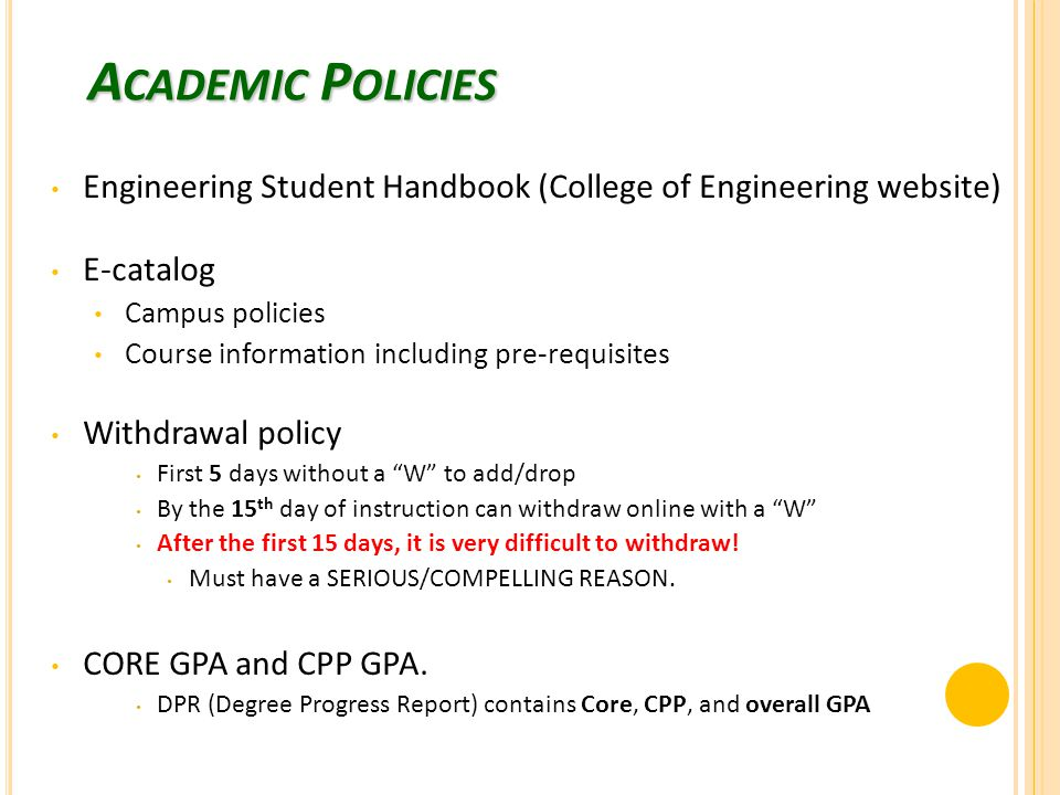 Engineering Student Handbook (College of Engineering website) E-catalog Campus policies Course information including pre-requisites Withdrawal policy First 5 days without a W to add/drop By the 15 th day of instruction can withdraw online with a W After the first 15 days, it is very difficult to withdraw.