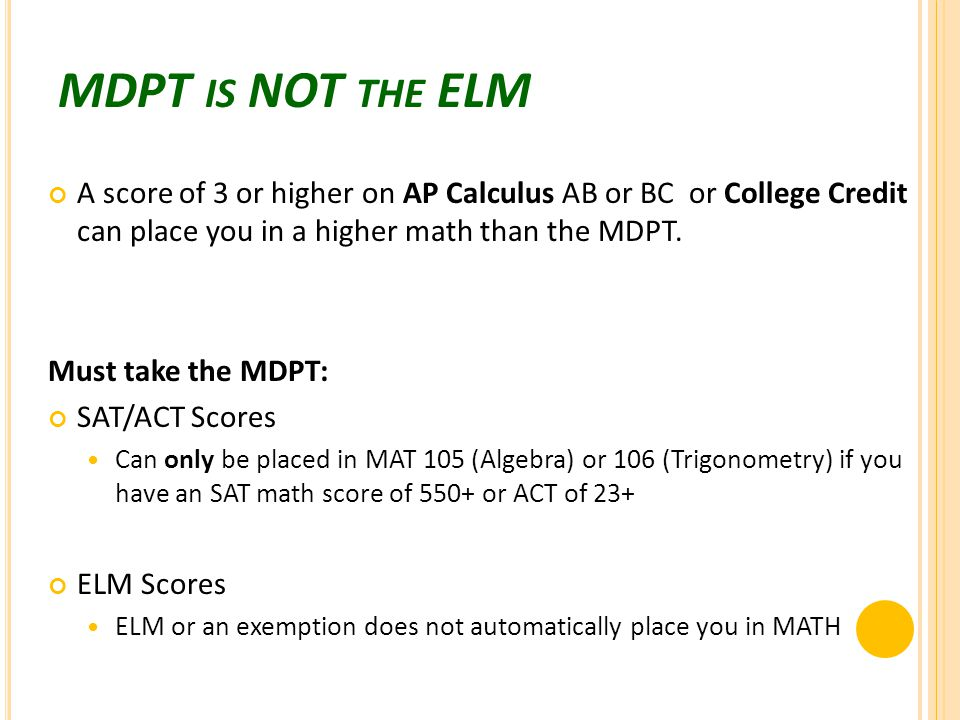 MDPT IS NOT THE ELM A score of 3 or higher on AP Calculus AB or BC or College Credit can place you in a higher math than the MDPT.