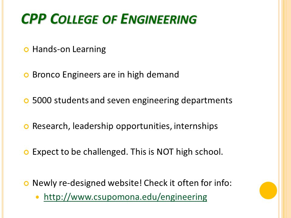 CPP C OLLEGE OF E NGINEERING Hands-on Learning Bronco Engineers are in high demand 5000 students and seven engineering departments Research, leadership opportunities, internships Expect to be challenged.