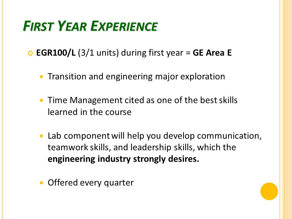 F IRST Y EAR E XPERIENCE EGR100/L (3/1 units) during first year = GE Area E Transition and engineering major exploration Time Management cited as one of the best skills learned in the course Lab component will help you develop communication, teamwork skills, and leadership skills, which the engineering industry strongly desires.