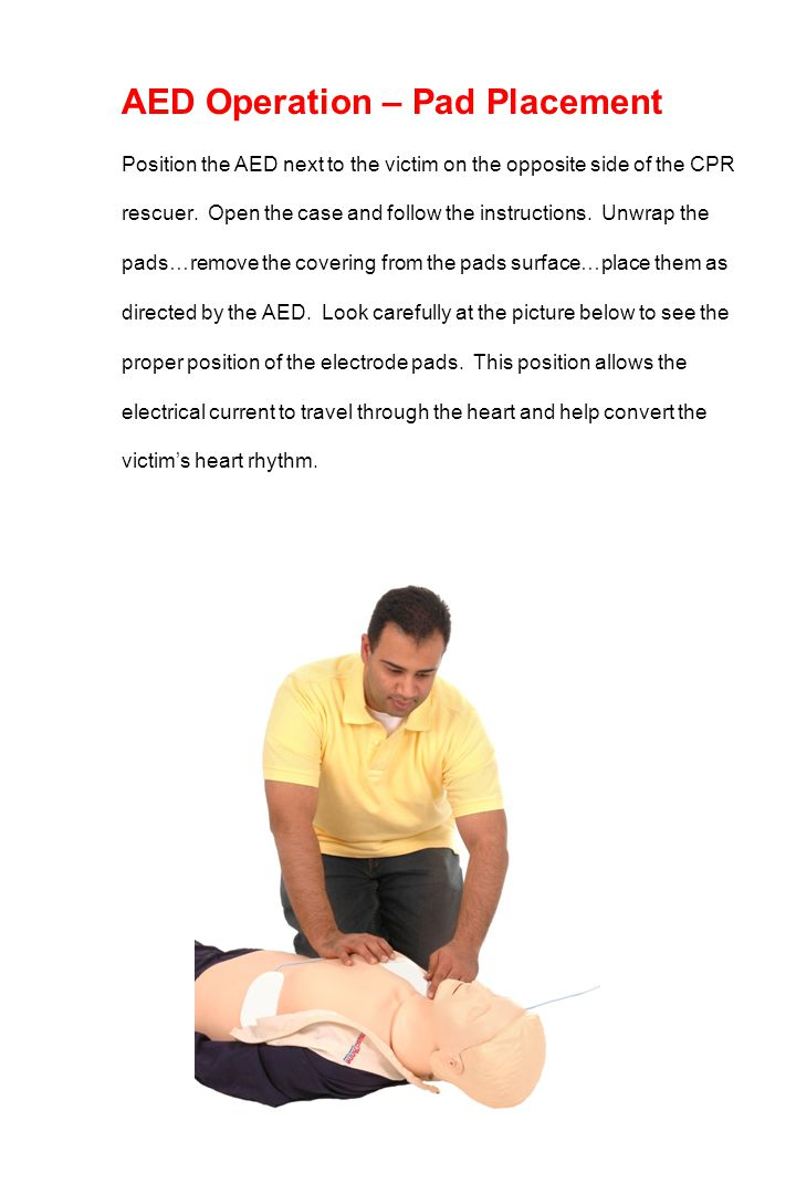 AED Operation – Pad Placement Position the AED next to the victim on the opposite side of the CPR rescuer. Open the case and follow the instructions.