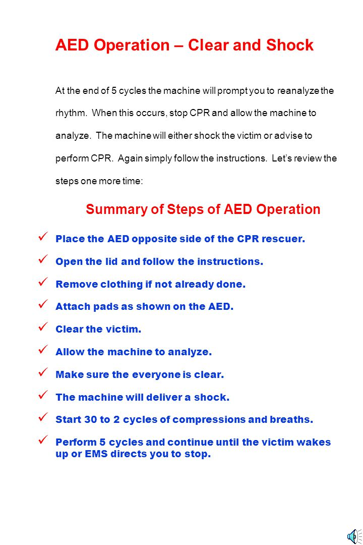 AED Operation – Clear and Shock At the end of 5 cycles the machine will prompt you to reanalyze the rhythm. When this occurs, stop CPR and allow the m
