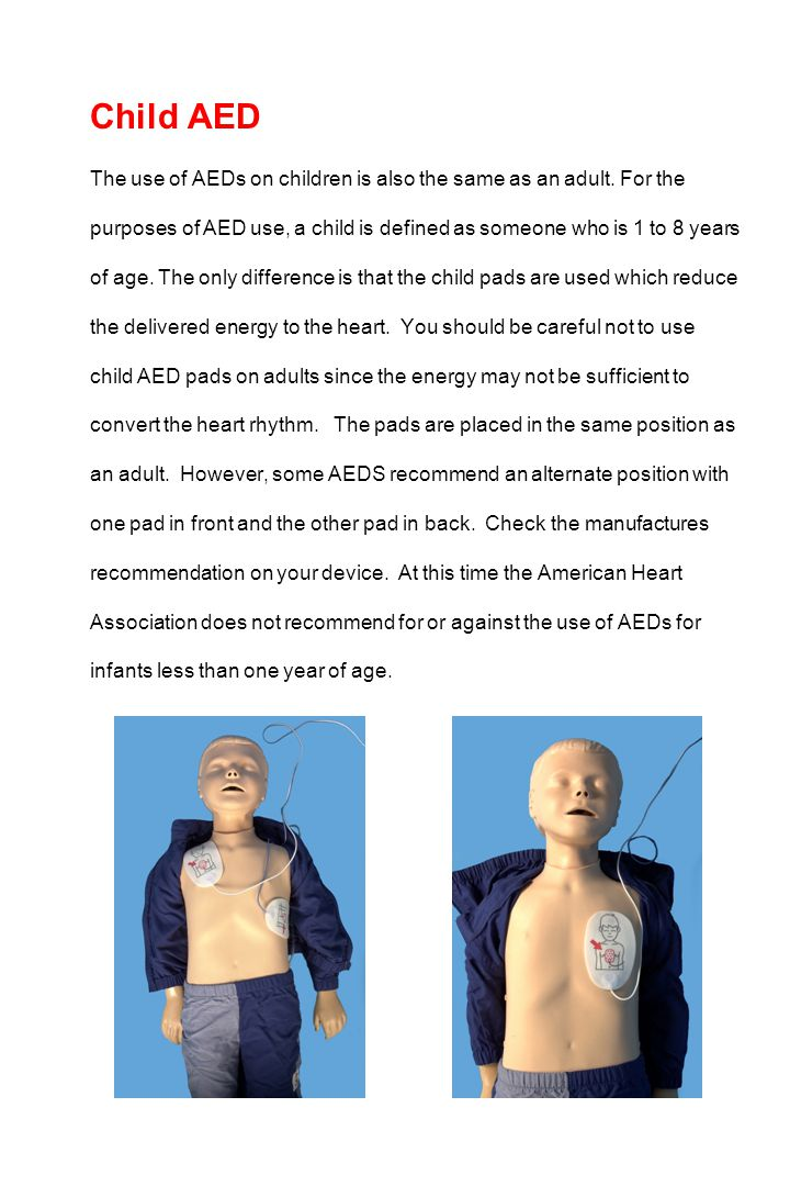 Child AED The use of AEDs on children is also the same as an adult. For the purposes of AED use, a child is defined as someone who is 1 to 8 years of
