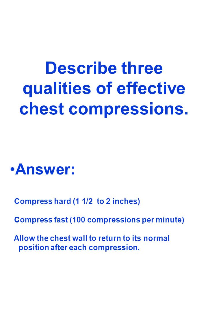 Describe three qualities of effective chest compressions. Answer: Compress hard (1 1/2 to 2 inches) Compress fast (100 compressions per minute) Allow