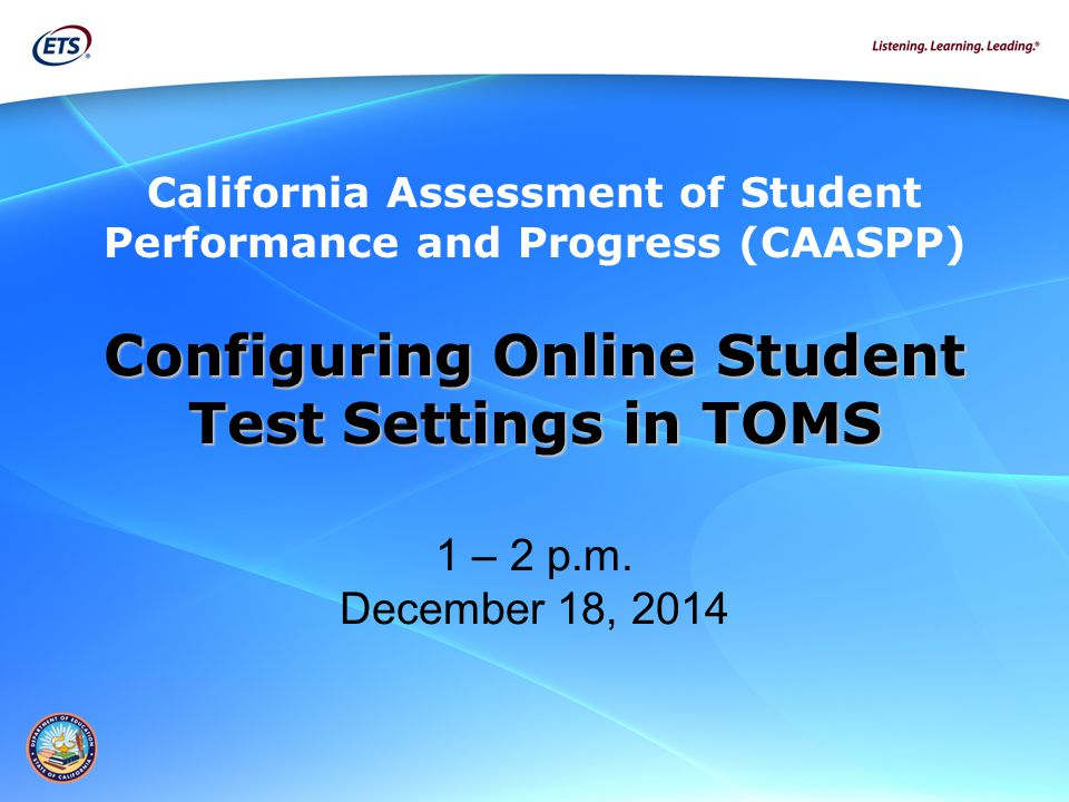 Configuring Online Student Test Settings in TOMS Test Settings in TOMS 1 – 2 p.m. December 18, 2014 California Assessment of Student Performance and P