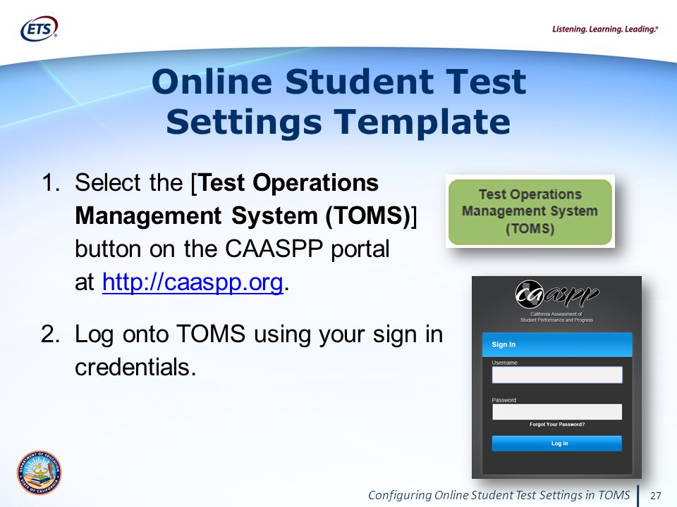 Configuring Online Student Test Settings in TOMS 27 Online Student Test Settings Template 1.Select the [Test Operations Management System (TOMS)] button on the CAASPP portal at http://caaspp.org.http://caaspp.org 2.Log onto TOMS using your sign in credentials.