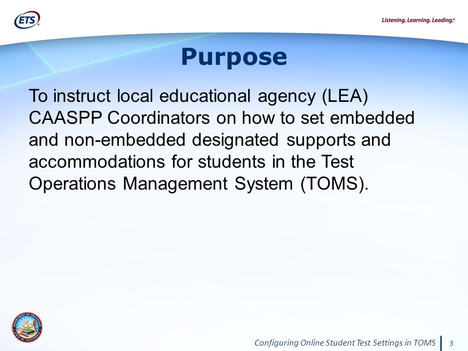 Configuring Online Student Test Settings in TOMS 3 Purpose To instruct local educational agency (LEA) CAASPP Coordinators on how to set embedded and non-embedded designated supports and accommodations for students in the Test Operations Management System (TOMS).