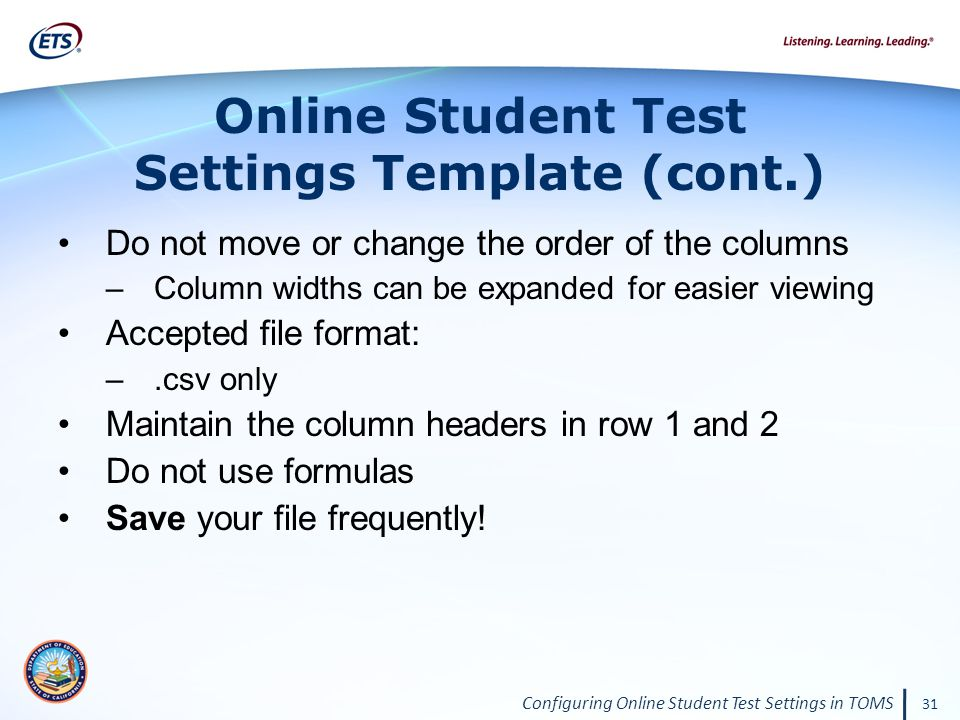 Configuring Online Student Test Settings in TOMS 31 Do not move or change the order of the columns –Column widths can be expanded for easier viewing Accepted file format: –.csv only Maintain the column headers in row 1 and 2 Do not use formulas Save your file frequently.