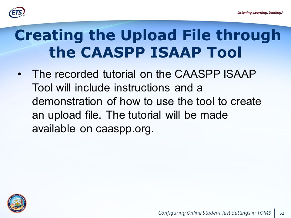 Configuring Online Student Test Settings in TOMS 52 The recorded tutorial on the CAASPP ISAAP Tool will include instructions and a demonstration of how to use the tool to create an upload file.