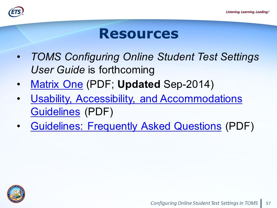 Configuring Online Student Test Settings in TOMS 57 Resources TOMS Configuring Online Student Test Settings User Guide is forthcoming Matrix One (PDF; Updated Sep-2014)Matrix One Usability, Accessibility, and Accommodations Guidelines (PDF)Usability, Accessibility, and Accommodations Guidelines Guidelines: Frequently Asked Questions (PDF)Guidelines: Frequently Asked Questions