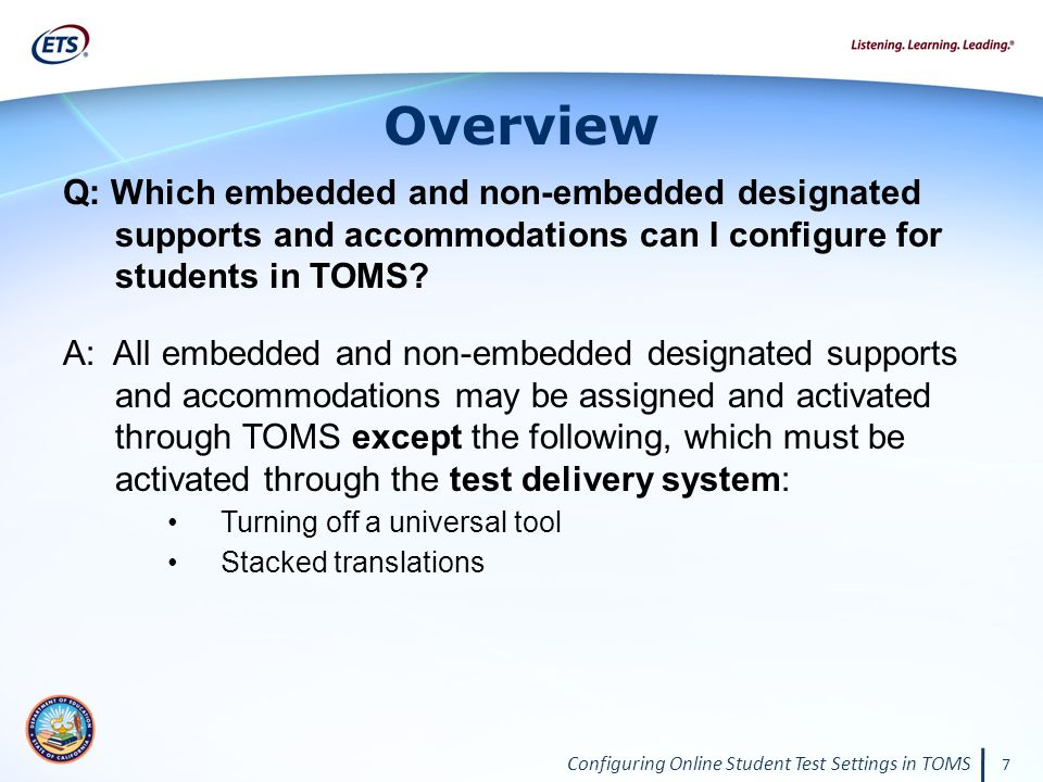 Configuring Online Student Test Settings in TOMS 7 Overview Q: Which embedded and non-embedded designated supports and accommodations can I configure for students in TOMS.