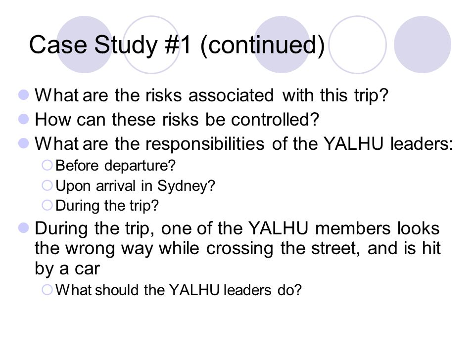 Case Study #1 (continued) What are the risks associated with this trip? How can these risks be controlled? What are the responsibilities of the YALHU