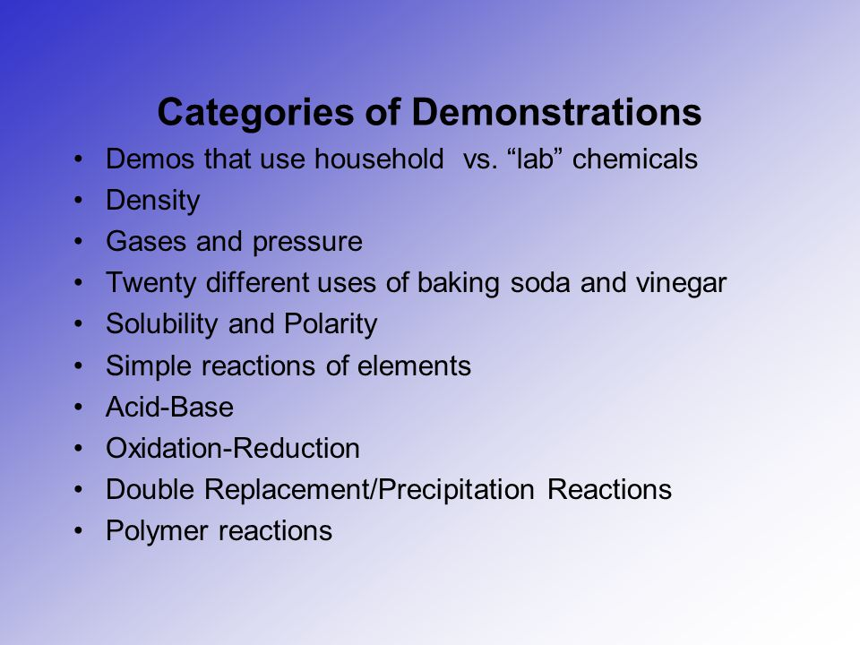 """Categories of Demonstrations Demos that use household vs. """"lab"""" chemicals Density Gases and pressure Twenty different uses of baking soda and vinegar"""