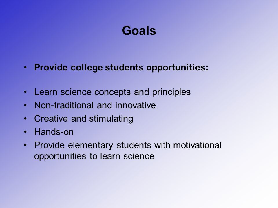 Goals Provide college students opportunities: Learn science concepts and principles Non-traditional and innovative Creative and stimulating Hands-on P