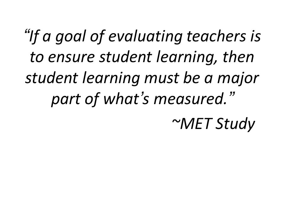 If a goal of evaluating teachers is to ensure student learning, then student learning must be a major part of what's measured. ~MET Study