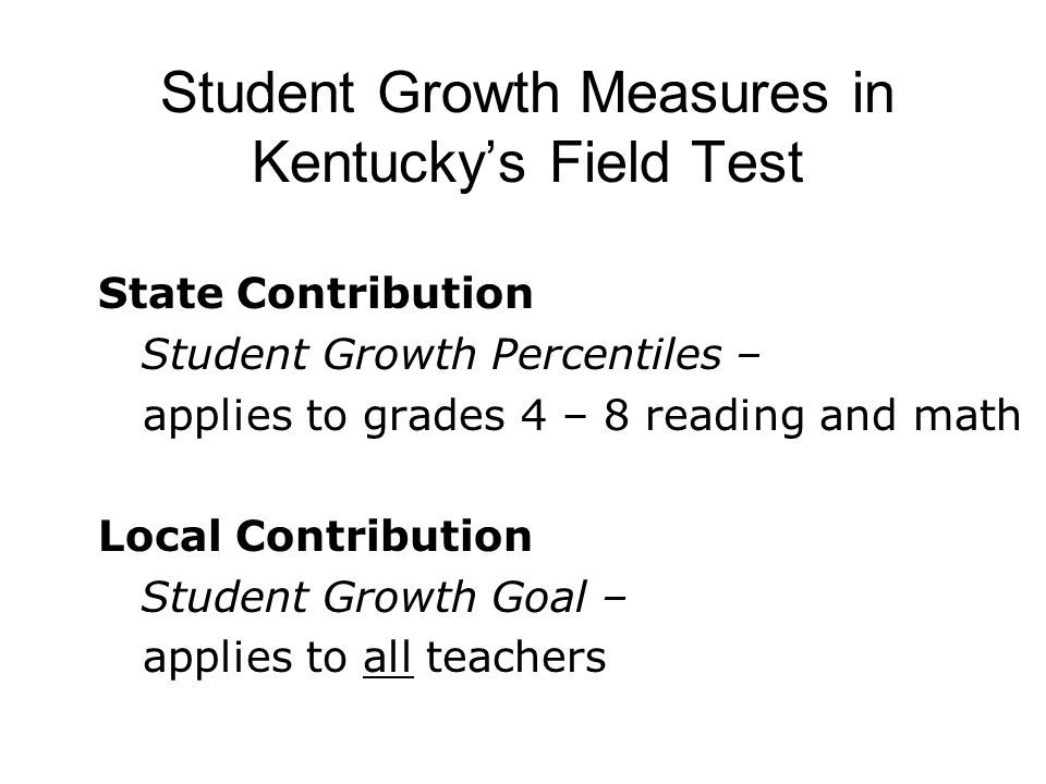 Student Growth Measures in Kentucky's Field Test State Contribution Student Growth Percentiles – applies to grades 4 – 8 reading and math Local Contribution Student Growth Goal – applies to all teachers
