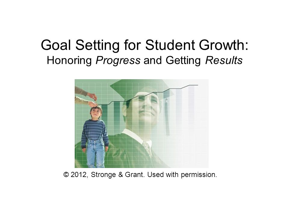 Goal Setting for Student Growth: Honoring Progress and Getting Results © 2012, Stronge & Grant. Used with permission.