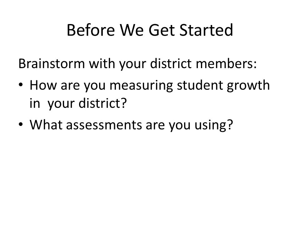 Before We Get Started Brainstorm with your district members: How are you measuring student growth in your district.