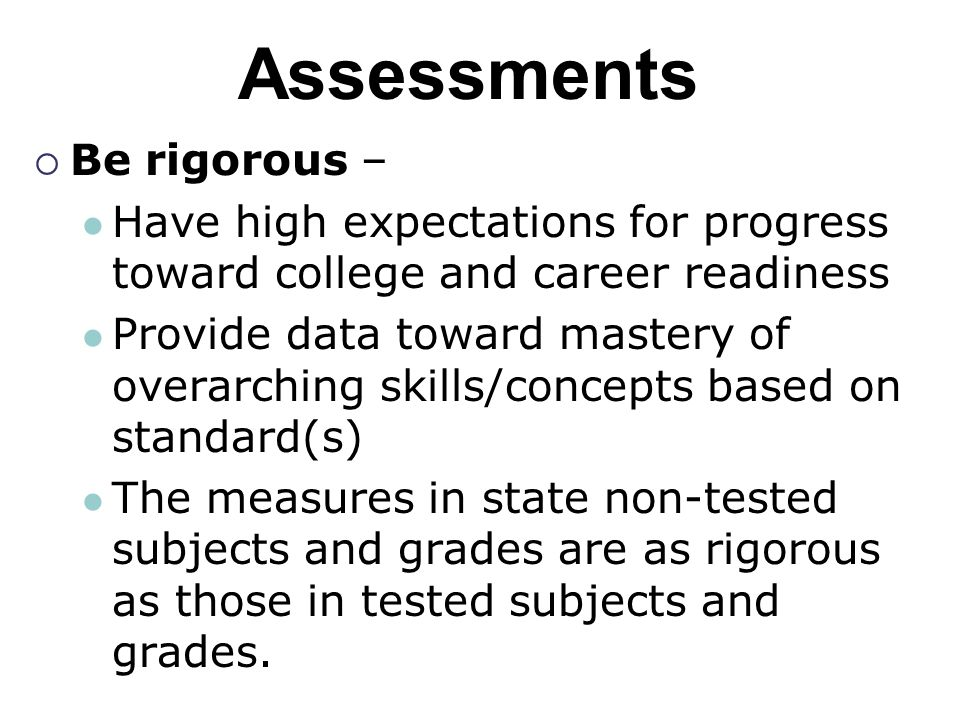 Assessments  Be rigorous – Have high expectations for progress toward college and career readiness Provide data toward mastery of overarching skills/concepts based on standard(s) The measures in state non-tested subjects and grades are as rigorous as those in tested subjects and grades.