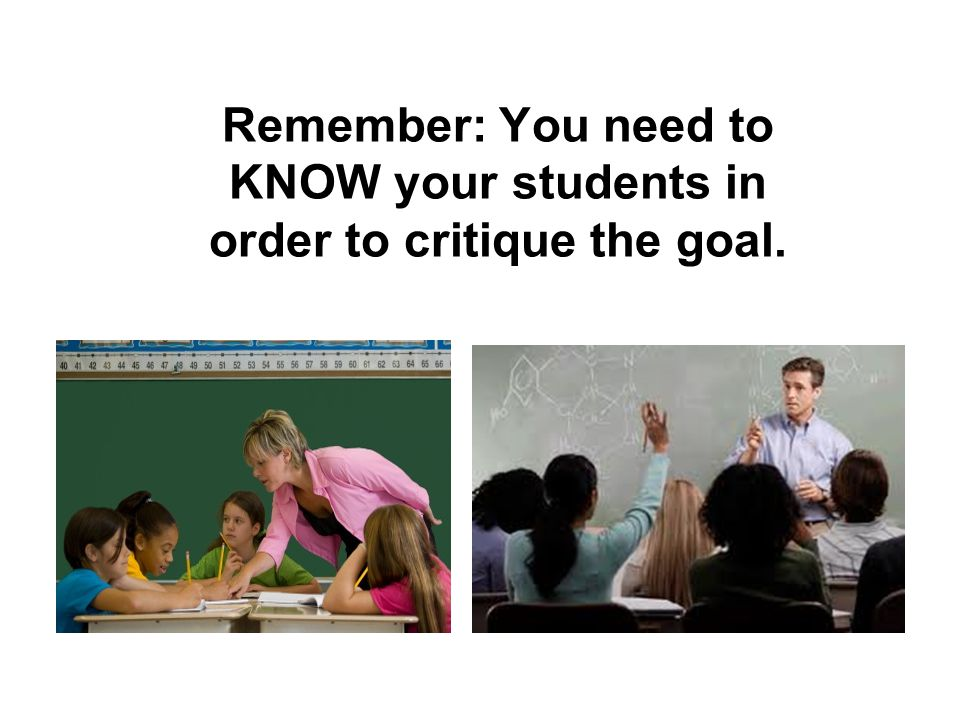 Remember: You need to KNOW your students in order to critique the goal.