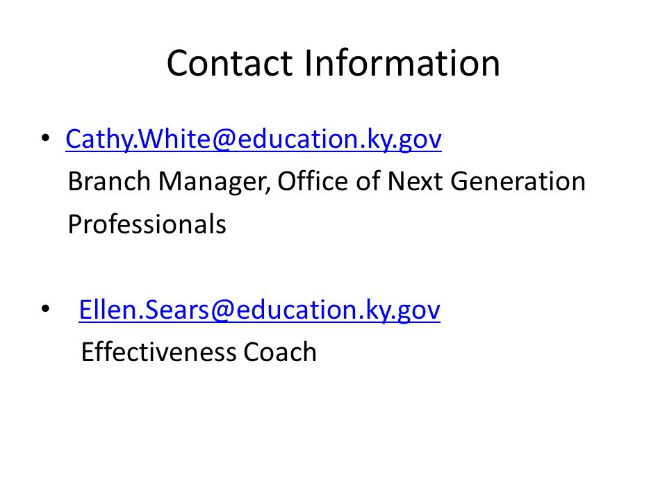 Contact Information Cathy.White@education.ky.gov Branch Manager, Office of Next Generation Professionals Ellen.Sears@education.ky.gov Effectiveness Coach