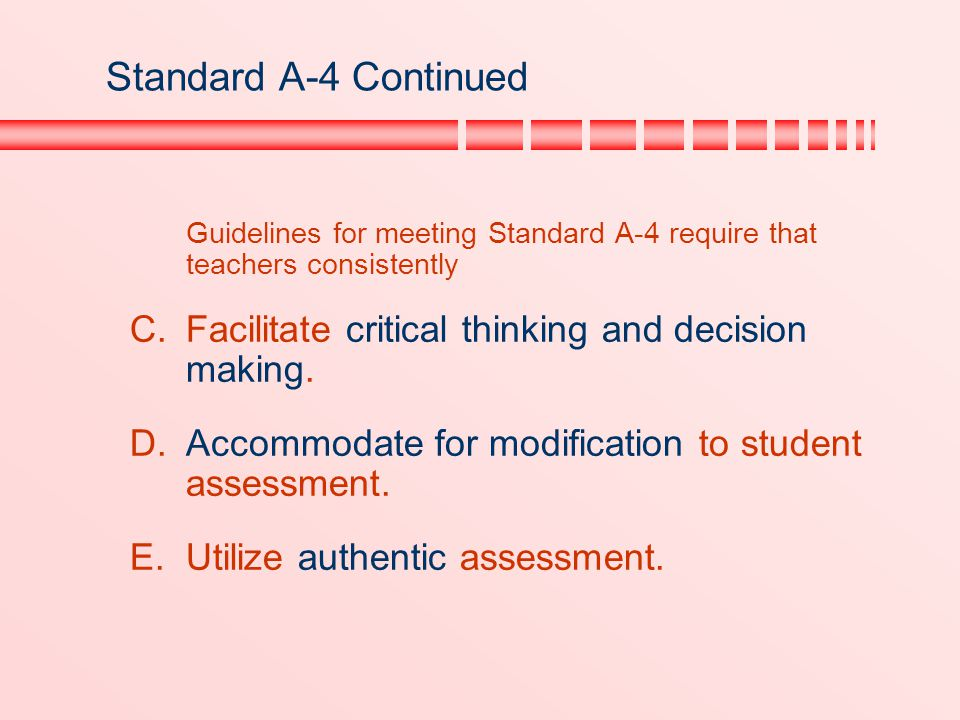 Standard A-4 Continued Guidelines for meeting Standard A-4 require that teachers consistently  Facilitate critical thinking and decision making. 