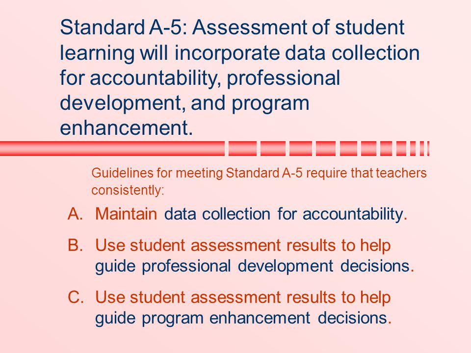 Guidelines for meeting Standard A-5 require that teachers consistently:  Maintain data collection for accountability.  Use student assessment resu