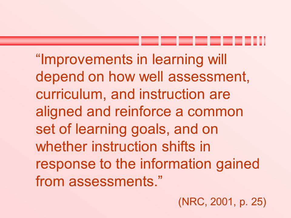 """""""Improvements in learning will depend on how well assessment, curriculum, and instruction are aligned and reinforce a common set of learning goals, an"""