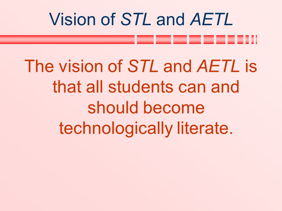 Vision of STL and AETL The vision of STL and AETL is that all students can and should become technologically literate.